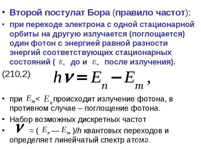 Второй постулат Бора (правило частот): при переходе электрона с одной стационарной орбиты на другую излучается (поглощается) один фотон с энергией равной разности энергий соответствующих стационарных состояний ( до и после излучения). (210.2) при < …