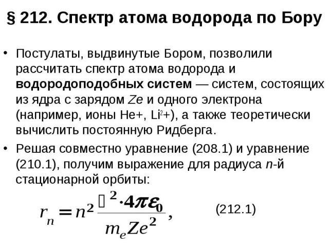 § 212. Спектр атома водорода по Бору Постулаты, выдвинутые Бором, позволили рассчитать спектр атома водорода и водородоподобных систем — систем, состоящих из ядра с зарядом Ze и одного электрона (например, ионы Не+, Li2+), а также теоретически вычис…