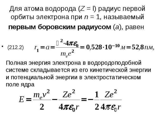 Для атома водорода (Z = l) радиус первой орбиты электрона при n = 1, называемый первым боровским радиусом (а), равен Полная энергия электрона в водородоподобной системе складывается из его кинетической энергии и потенциальной энергии в электростатич…