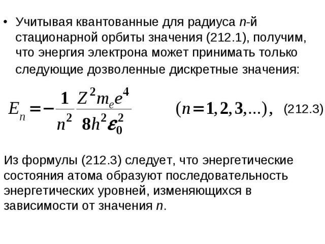 Учитывая квантованные для радиуса n-й стационарной орбиты значения (212.1), получим, что энергия электрона может принимать только следующие дозволенные дискретные значения: Из формулы (212.3) следует, что энергетические состояния атома образуют посл…