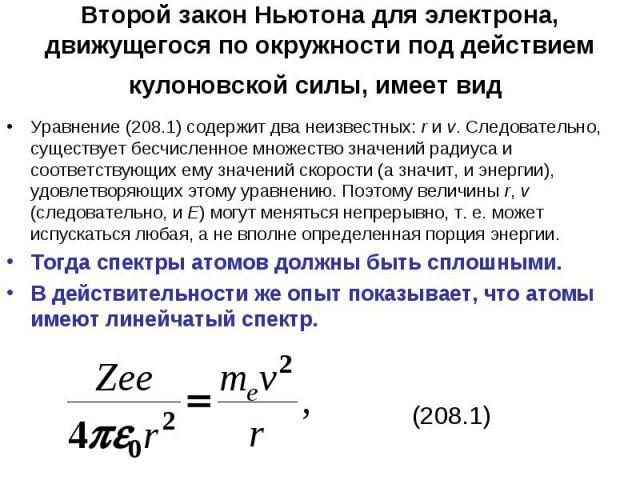 Второй закон Ньютона для электрона, движущегося по окружности под действием кулоновской силы, имеет вид Уравнение (208.1) содержит два неизвестных: r и v. Следовательно, существует бесчисленное множество значений радиуса и соответствующих ему значен…
