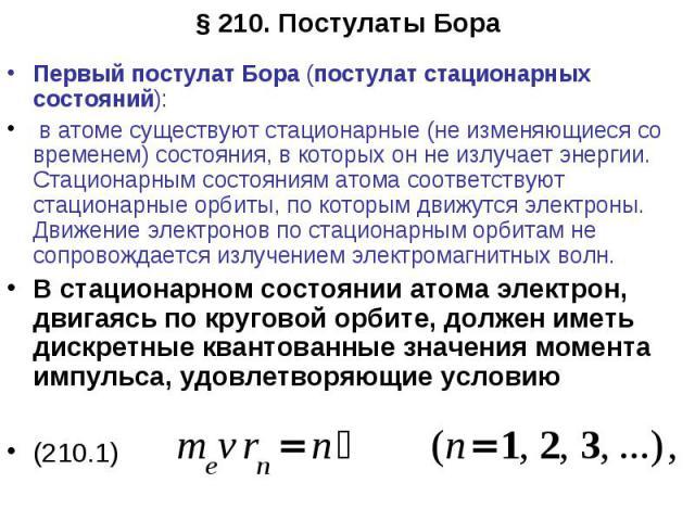 Первый постулат Бора (постулат стационарных состояний): в атоме существуют стационарные (не изменяющиеся со временем) состояния, в которых он не излучает энергии. Стационарным состояниям атома соответствуют стационарные орбиты, по которым движутся э…