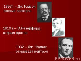 1897г. – Дж.Томсон открыл электрон 1919 г.– Э.Резерфорд открыл протон 1932 – Дж.