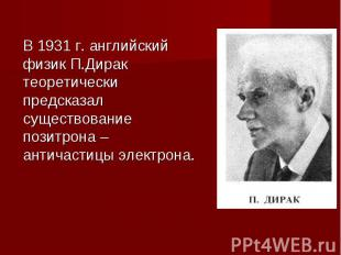 В 1931 г. английский физик П.Дирак теоретически предсказал существование позитро