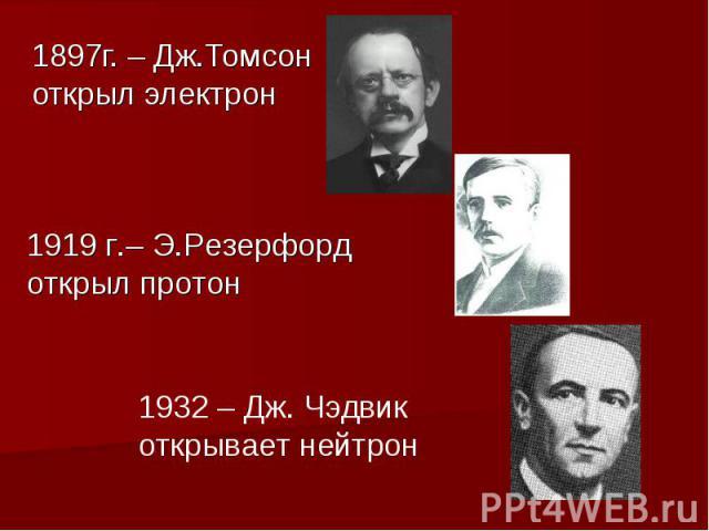 1897г. – Дж.Томсон открыл электрон 1919 г.– Э.Резерфорд открыл протон 1932 – Дж. Чэдвик открывает нейтрон