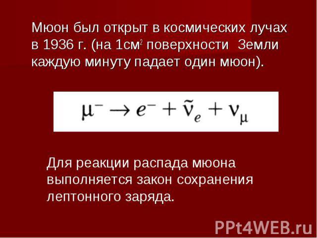 Мюон был открыт в космических лучах в 1936 г. (на 1см2 поверхности Земли каждую минуту падает один мюон). Для реакции распада мюона выполняется закон сохранения лептонного заряда.