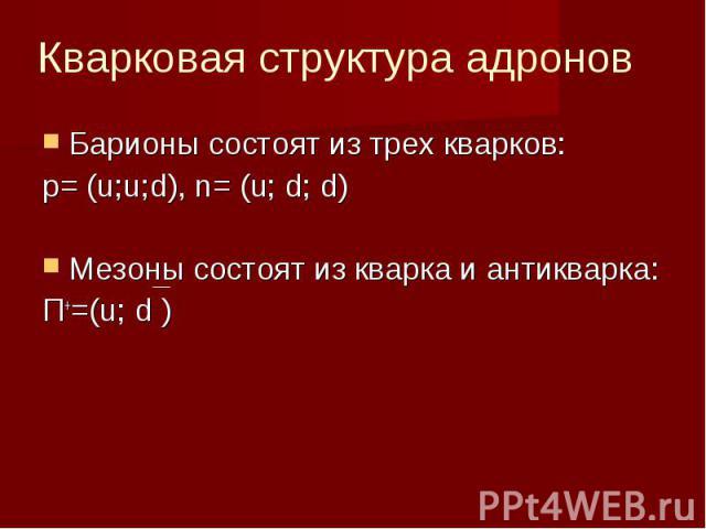 Кварковая структура адронов Барионы состоят из трех кварков:p= (u;u;d), n= (u; d; d)Мезоны состоят из кварка и антикварка:П+=(u; d )