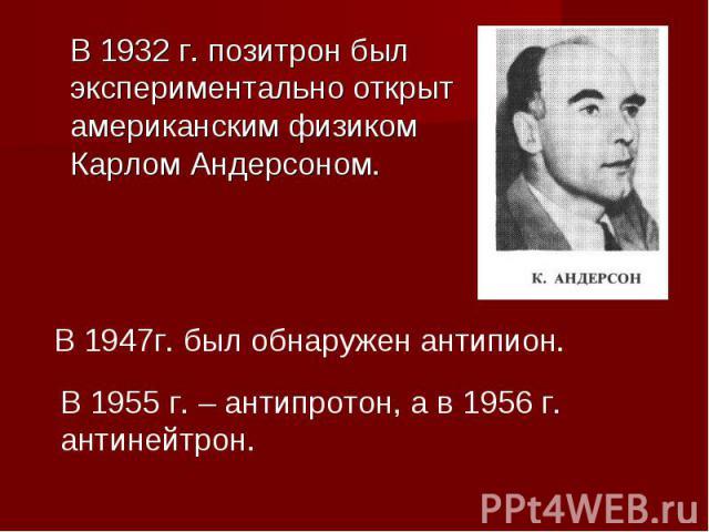 В 1932 г. позитрон был экспериментально открыт американским физиком Карлом Андерсоном. В 1947г. был обнаружен антипион. В 1955 г. – антипротон, а в 1956 г. антинейтрон.