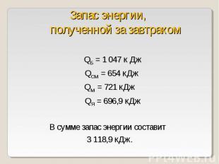 QБ = 1047 к Дж QСМ = 654 кДжQМ = 721 кДж QЯ = 696,9 кДжВ сумме запас энергии со