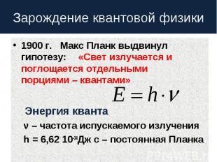 Зарождение квантовой физики 1900 г. Макс Планк выдвинул гипотезу:«Свет излучаетс