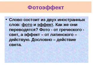 Фотоэффект Слово состоит из двух иностранных слов: фото и эффект. Как же они пер