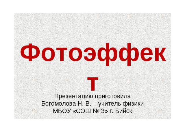 Фотоэффект Презентацию приготовила Богомолова Н. В. – учитель физики МБОУ «СОШ № 3» г. Бийск