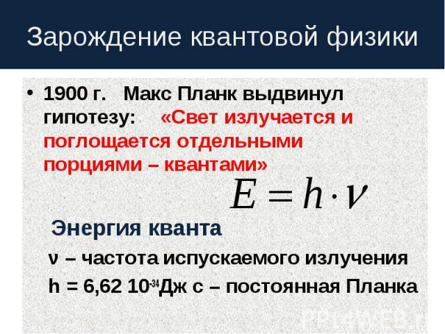 Зарождение квантовой физики 1900 г. Макс Планк выдвинул гипотезу:«Свет излучается и поглощается отдельнымипорциями – квантами» Энергия кванта ν – частота испускаемого излучения h = 6,62 10-34Дж с – постоянная Планка