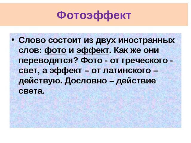 Фотоэффект Слово состоит из двух иностранных слов: фото и эффект. Как же они переводятся? Фото - от греческого - свет, а эффект – от латинского – действую. Дословно – действие света.