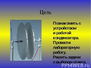 Цель Познакомить сустройствоми работойконденсатора.Провести лабораторнуюработу.Р