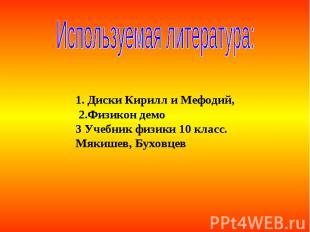 Используемая литература: 1. Диски Кирилл и Мефодий, 2.Физикон демо3 Учебник физи