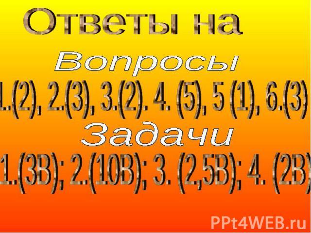 Ответы на 1.(2), 2.(3), 3.(2). 4. (5), 5 (1), 6.(3) Задачи 1.(3В); 2.(10В); 3. (2,5В); 4. (2В)