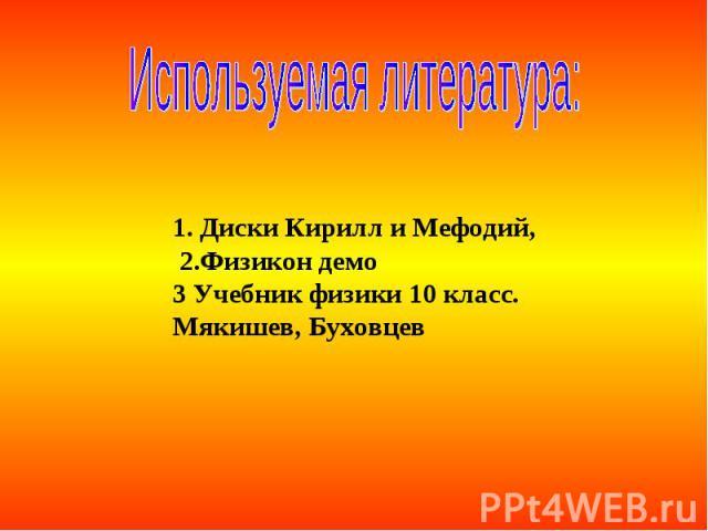 Используемая литература: 1. Диски Кирилл и Мефодий, 2.Физикон демо3 Учебник физики 10 класс. Мякишев, Буховцев
