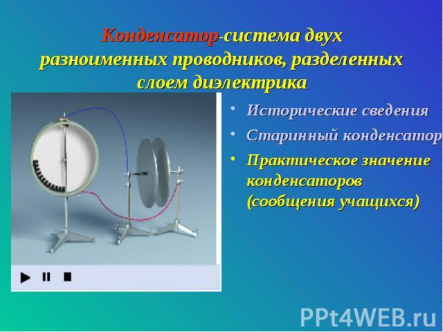 Конденсатор-система двух разноименных проводников, разделенных слоем диэлектрика Исторические сведенияСтаринный конденсатор-лейденскую банку можно приготовить самостоятельно.Практическое значение конденсаторов (сообщения учащихся)