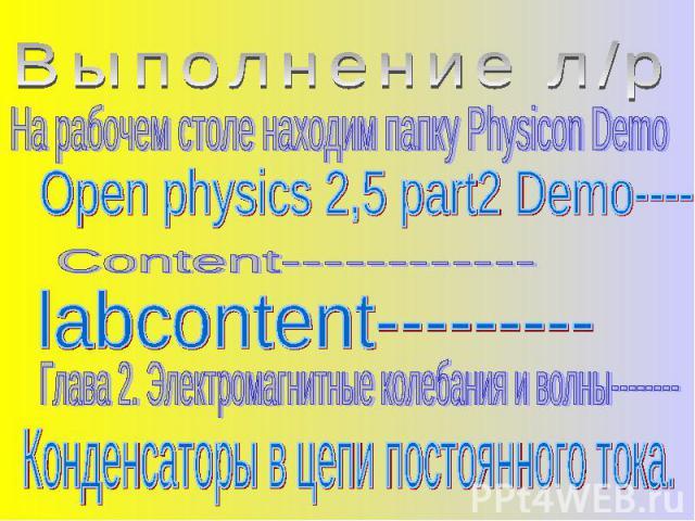 Выполнение л/р На рабочем столе находим папку Physicon Demo Open physics 2,5 part2 Demo------- Content------------ labcontent--------- Глава 2. Электромагнитные колебания и волны-------- Конденсаторы в цепи постоянного тока.