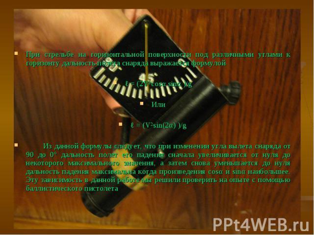 При стрельбе на горизонтальной поверхности под различными углами к горизонту дальность полета снаряда выражается формулой ℓ = (2V²cosα sinα )/gИлиℓ = (V²sin(2α) )/g Из данной формулы следует, что при изменении угла вылета снаряда от 90 до 0° дальнос…