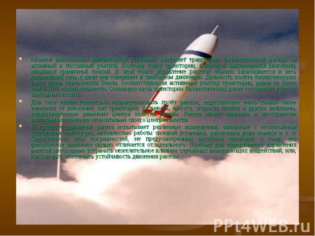 Момент выключения двигательной установки разделяет траекторию баллистической ракеты на активный и пассивный участки. Поэтому точку траектории, в которой выключаются двигатели, называют граничной точкой. В этой точке управление ракетой обычно заканчи…