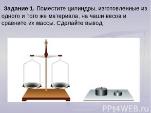 Задание 1. Поместите цилиндры, изготовленные из одного и того же материала, на ч
