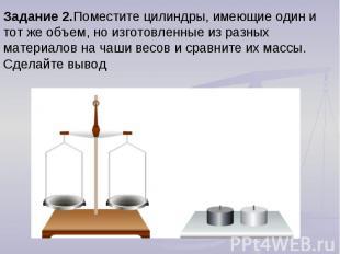 Задание 2.Поместите цилиндры, имеющие один и тот же объем, но изготовленные из р