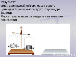 Результат :Имея одинаковый объем, масса одного цилиндра больше массы другого цил