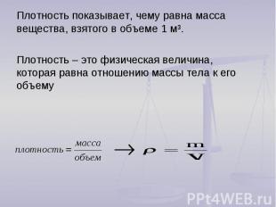 Плотность показывает, чему равна масса вещества, взятого в объеме 1 м³.Плотность