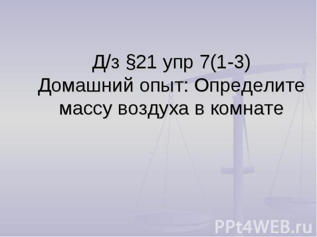 Д/з §21 упр 7(1-3)Домашний опыт: Определите массу воздуха в комнате
