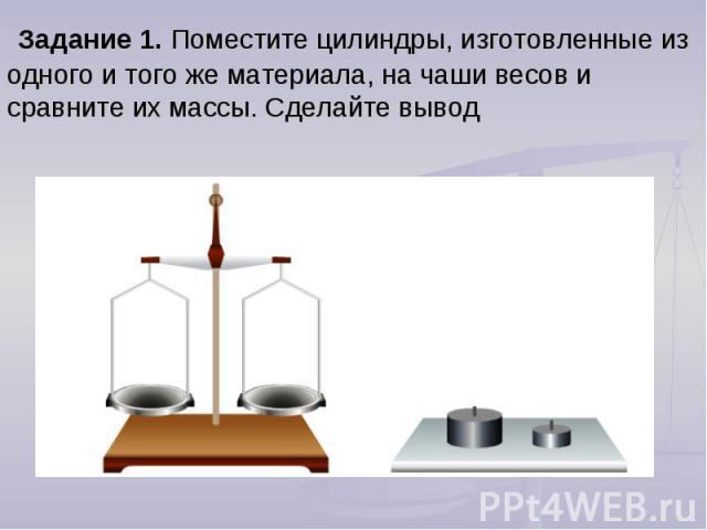 Задание 1. Поместите цилиндры, изготовленные из одного и того же материала, на чаши весов и сравните их массы. Сделайте вывод