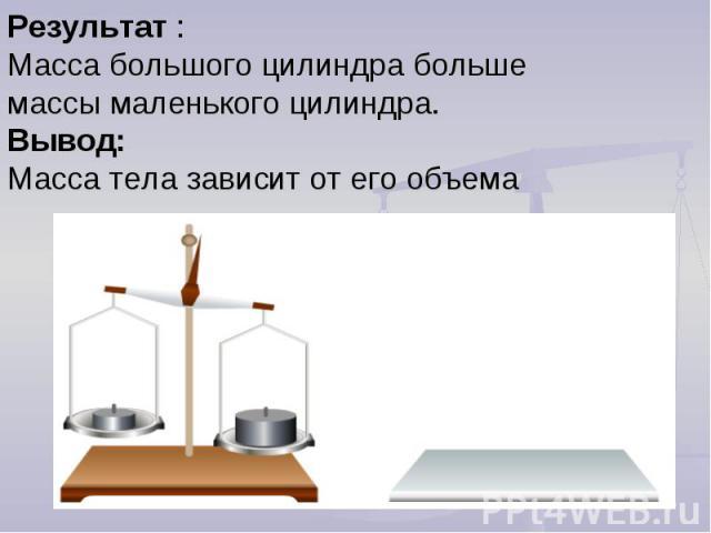 Результат :Масса большого цилиндра больше массы маленького цилиндра. Вывод: Масса тела зависит от его объема