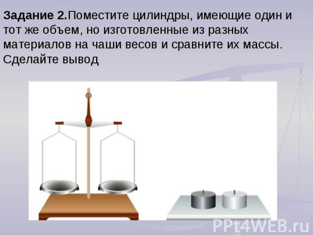 Задание 2.Поместите цилиндры, имеющие один и тот же объем, но изготовленные из разных материалов на чаши весов и сравните их массы. Сделайте вывод