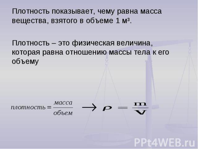 Плотность показывает, чему равна масса вещества, взятого в объеме 1 м³.Плотность – это физическая величина, которая равна отношению массы тела к его объему