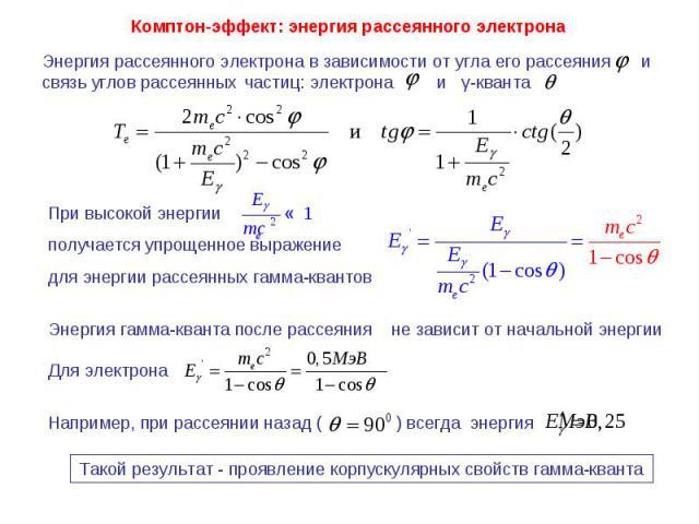 Комптон-эффект: энергия рассеянного электрона Энергия рассеянного электрона в зависимости от угла его рассеяния и связь углов рассеянных частиц: электрона и γ-кванта При высокой энергии получается упрощенное выражение для энергии рассеянных гамма-кв…