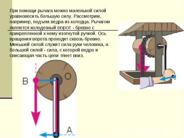 При помощи рычага можно маленькой силой уравновесить большую силу. Рассмотрим, например, подъем ведра из колодца. Рычагом является колодезный ворот - бревно с прикрепленной к нему изогнутой ручкой. Ось вращения ворота проходит сквозь бревно. Меньшей…