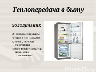 Теплопередача в быту ХОЛОДИЛЬНИКОн охлаждает продукты,которые в нём находятся. А