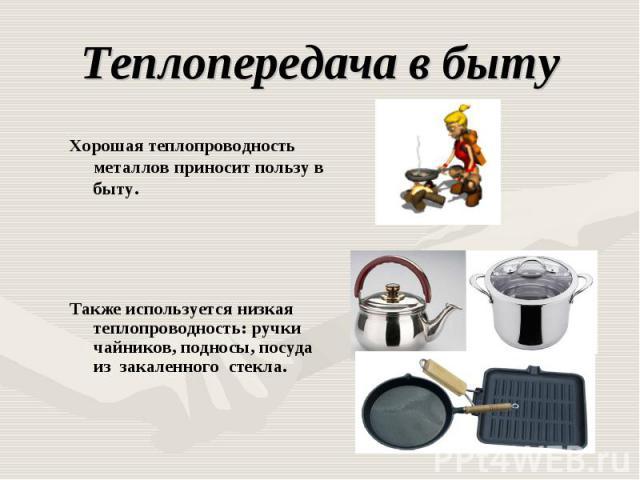 Теплопередача в быту Хорошая теплопроводность металлов приносит пользу в быту.Также используется низкая теплопроводность: ручки чайников, подносы, посуда из закаленного стекла.