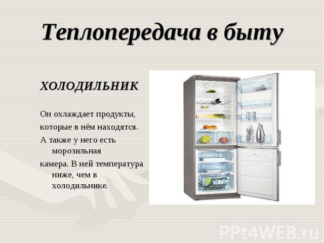 Теплопередача в быту ХОЛОДИЛЬНИКОн охлаждает продукты,которые в нём находятся. А также у него есть морозильнаякамера. В ней температура ниже, чем в холодильнике.