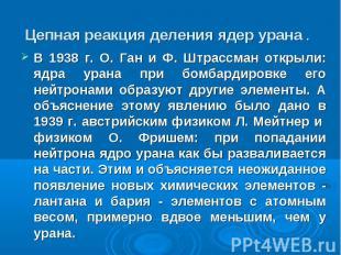 В 1938 г. О. Ган и Ф. Штрассман открыли: ядра урана при бомбардировке его нейтро