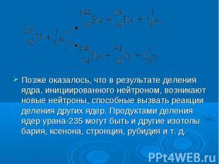 Позже оказалось, что в результате деления ядра, инициированного нейтроном, возни