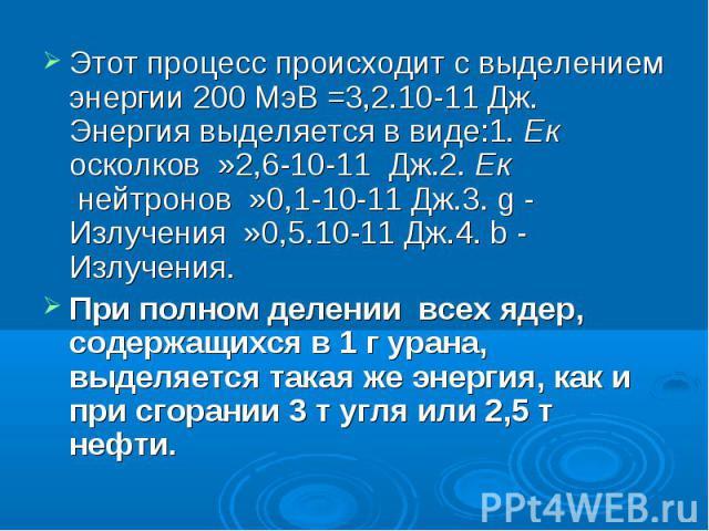 Этот процесс происходит с выделением энергии 200 МэВ =3,2.10-11 Дж. Энергия выделяется в виде:1. Ек осколков »2,6-10-11 Дж.2. Ек нейтронов »0,1-10-11 Дж.3. g - Излучения »0,5.10-11 Дж.4. b - Излучения.При полном делении всех ядер, содержащихс…