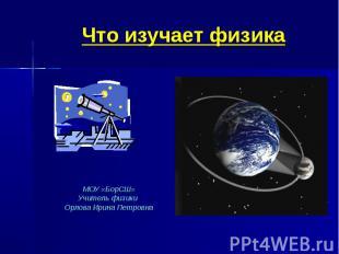Что изучает физикаМОУ «БорСШ»Учитель физики Орлова Ирина Петровна