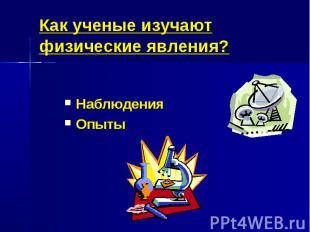 Как ученые изучают физические явления?НаблюденияОпыты