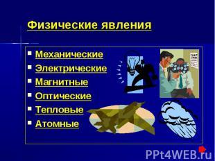 Физические явления МеханическиеЭлектрическиеМагнитныеОптическиеТепловыеАтомные