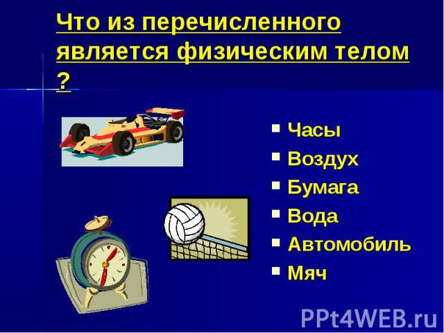 Что из перечисленного является физическим телом ?ЧасыВоздухБумагаВодаАвтомобильМяч