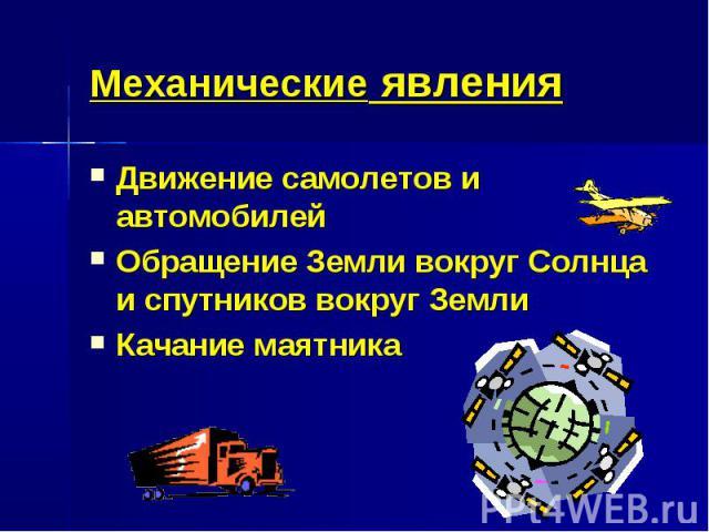 Механические явления Движение самолетов и автомобилейОбращение Земли вокруг Солнца и спутников вокруг ЗемлиКачание маятника