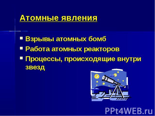 Атомные явленияВзрывы атомных бомбРабота атомных реакторовПроцессы, происходящие внутри звезд