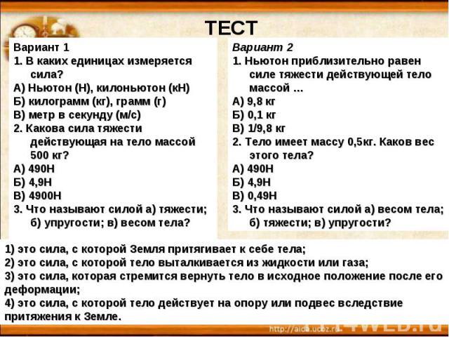 Вариант 11. В каких единицах измеряется сила?А) Ньютон (Н), килоньютон (кН)Б) килограмм (кг), грамм (г)В) метр в секунду (м/с)2. Какова сила тяжести действующая на тело массой 500 кг?А) 490НБ) 4,9НВ) 4900Н3. Что называют силой а) тяжести; б) упругос…